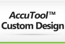 AccuTool™ Custom Design service